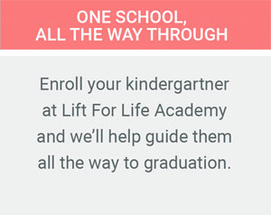 One School All The Way Through. Enroll your kindergartner at Lift For Life Academy and we'll help guide them all the way to graduation.