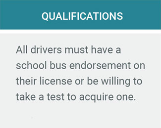 Qualifications. All drivers must have a school bus endorsement on their license or be willing to take a test to acquire one.