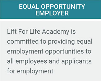 Equal Opportunity Employer. Lift For Life Academy is committed to providing equal employment opportunities to all employees and applicants for employment.